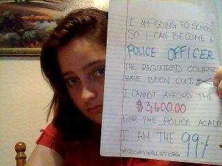 Voy a la escuela para convertirme en un oficial de policía. Los cursos libres para convertirse en un agente del orden público de bajo rango han sido cortadas del plan de estudios. La Academia de Policía cuesta $ 3.600, y no puedo permitirme el lujo de tomar tiempo libre en el trabajo, aun cuando tuviera gran parte del dinero entre mis ahorros. ¿Cómo voy a levantarme y llegar a ser un miembro productivo de la sociedad si no puedo pagar el alquiler? Yo soy el 99%.