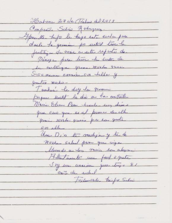 Habana 27 de Febrero del 2015-02-28 Compañero Silvio Rodríguez: Apreciado hijo le hago esta carta para darle las gracias por usted tener la gentileza de venir a este reparto de Párraga para tener la suerte de su actuación, gracias muchas gracias. Sus canciones son bellas y gustan mucho- También le doy las gracias porque usted le dio a la cantante María Elena Pena hacerle un disco que creo que es el primero de ella gracias muchas gracias por ese gesto con ella. Que Dios te bendiga y te de mucha salud para que sigas llevando a la raíz esas alegrías. Atentamente una fiel oyente Soy una anciana que tengo 81 años de edad Felicidades hijo Silvio