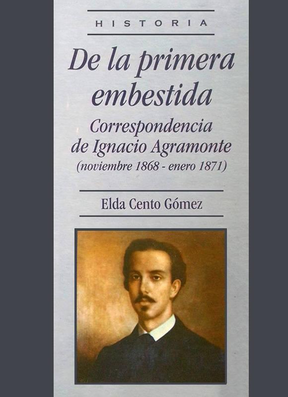 De la primera embestida. Correspondencia de Ignacio Agramonte (noviembre 1868 - enero 1871) de Elda Cento Gómez.